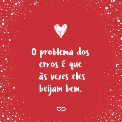 Frase de Amor - O problema dos erros é que às vezes eles beijam bem.