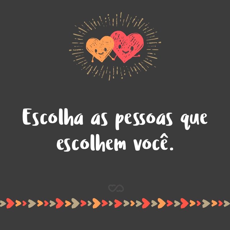 Frase de Amor - Escolha as pessoas que escolhem você.