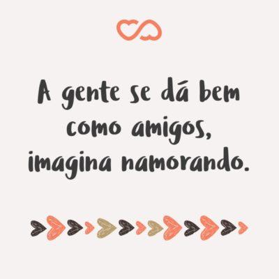 Frase de Amor - A gente se dá bem como amigos, imagina namorando.