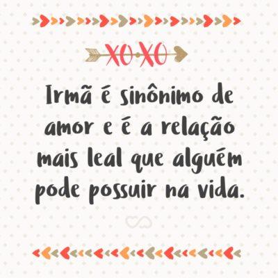 Frase de Amor - Irmã é sinônimo de amor e é a relação mais leal que alguém pode possuir na vida.