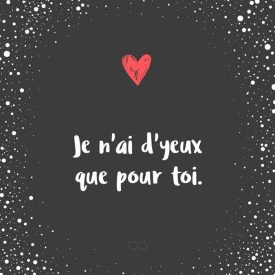 Frase de Amor - Je n'ai d'yeux que pour toi. (Eu só tenho olhos para você.)