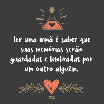 Frase de Amor - Ter uma irmã é saber que suas memórias serão guardadas e lembradas por um outro alguém.