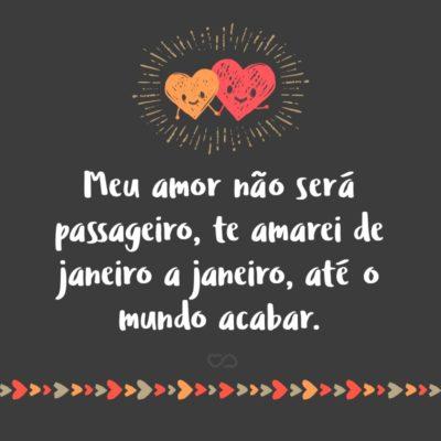 Frase de Amor - Meu amor não será passageiro, te amarei de janeiro a janeiro, até o mundo acabar.