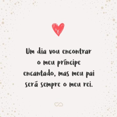 Frase de Amor - Um dia vou encontrar o meu príncipe encantado, mas meu pai será sempre o meu rei.