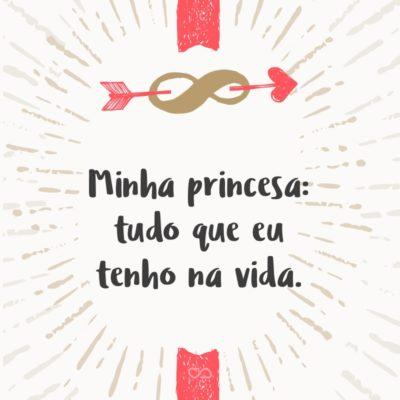 Frase de Amor - Minha princesa: tudo que eu tenho na vida.
