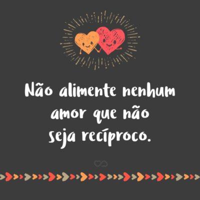 Frase de Amor - Não alimente nenhum amor que não seja recíproco.