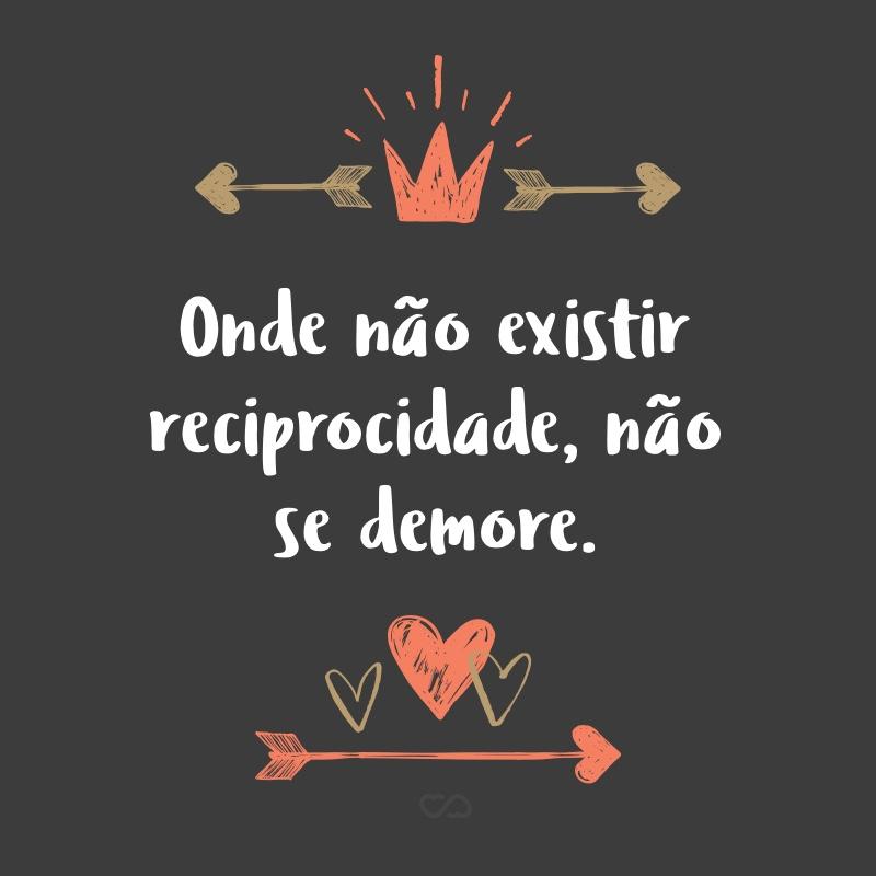 Frase de Amor - Onde não existir reciprocidade, não se demore.