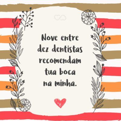 Frase de Amor - Nove entre dez dentistas recomendam tua boca na minha.
