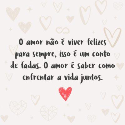 Frase de Amor - O amor não é viver felizes para sempre, isso é um conto de fadas. O amor é saber como enfrentar a vida juntos.
