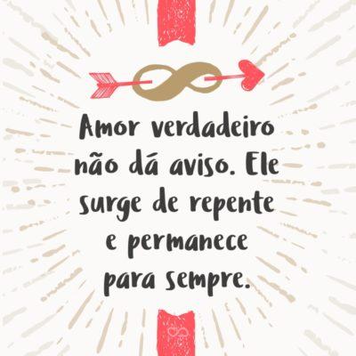 Amor verdadeiro não dá aviso. Ele surge de repente e permanece para sempre.