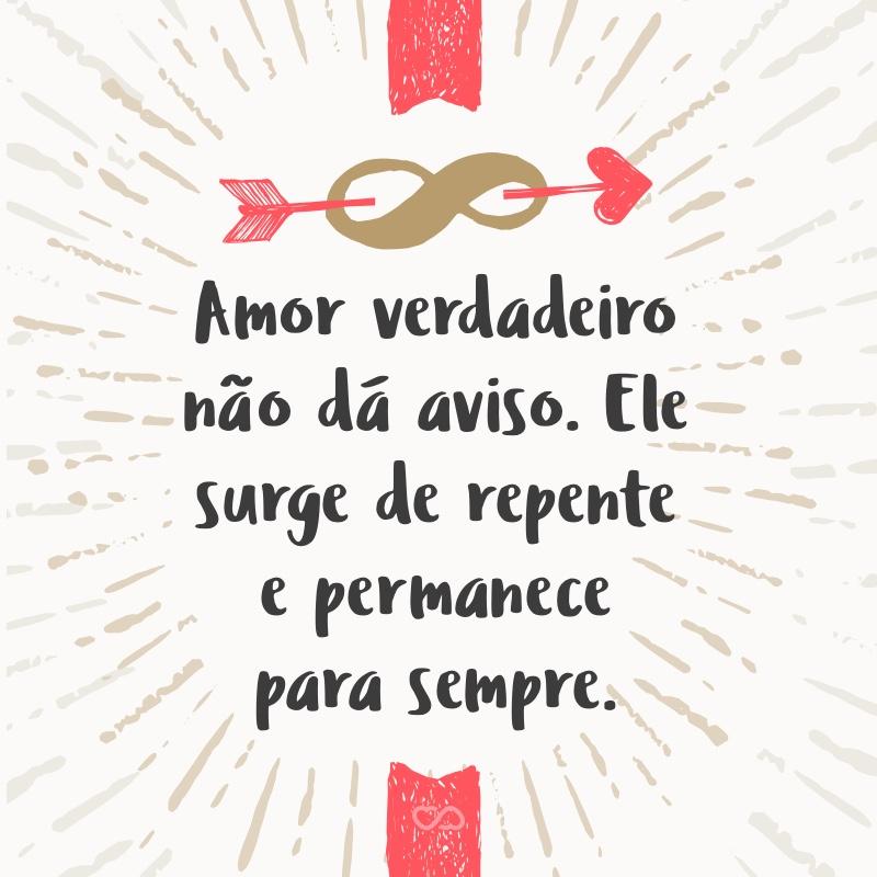 Frase de Amor - Amor verdadeiro não dá aviso. Ele surge de repente e permanece para sempre.