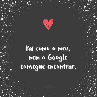 Frase de Amor - Pai como o meu, nem o Google consegue encontrar.