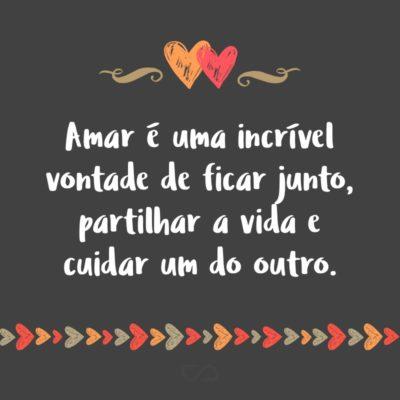 Frase de Amor - Amar é uma incrível vontade de ficar junto, partilhar a vida e cuidar um do outro.