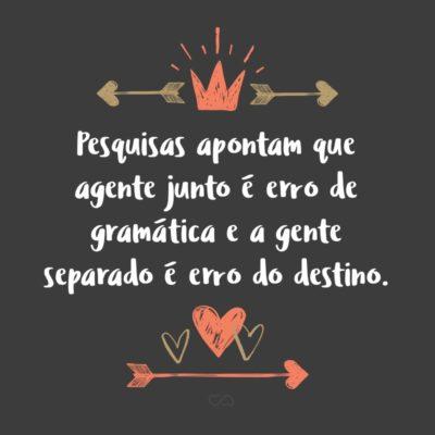 Frase de Amor - Pesquisas apontam que agente junto é erro de gramática e a gente separado é erro do destino.