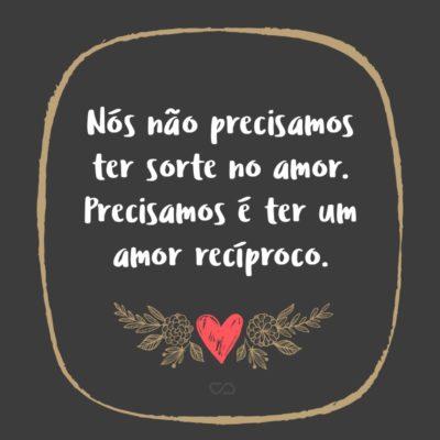 Frase de Amor - Nós não precisamos ter sorte no amor. Precisamos é ter um amor recíproco.