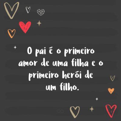 Frase de Amor - O pai é o primeiro amor de uma filha e o primeiro herói de um filho.