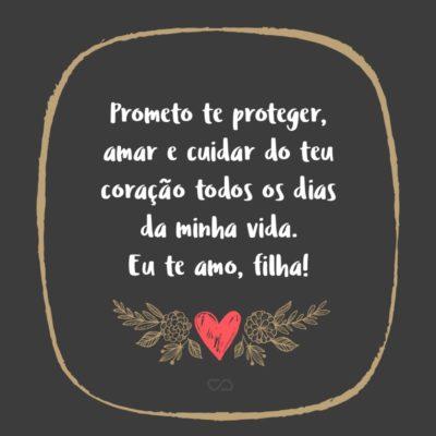 Frase de Amor - Prometo te proteger, amar e cuidar do teu coração todos os dias da minha vida. Eu te amo, filha!
