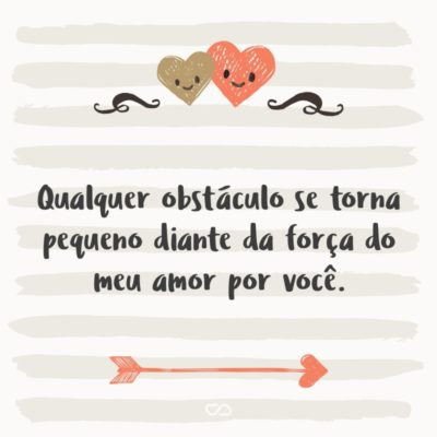 Frase de Amor - Qualquer obstáculo se torna pequeno diante da força do meu amor por você.