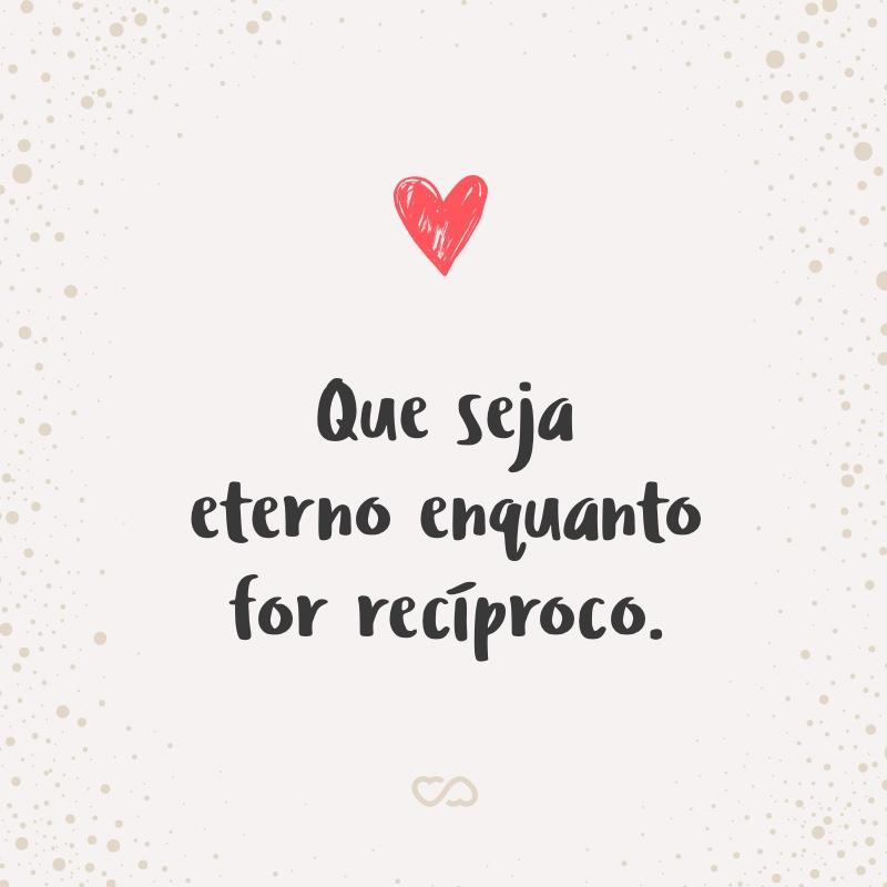 Frase de Amor - Que seja eterno enquanto for recíproco.