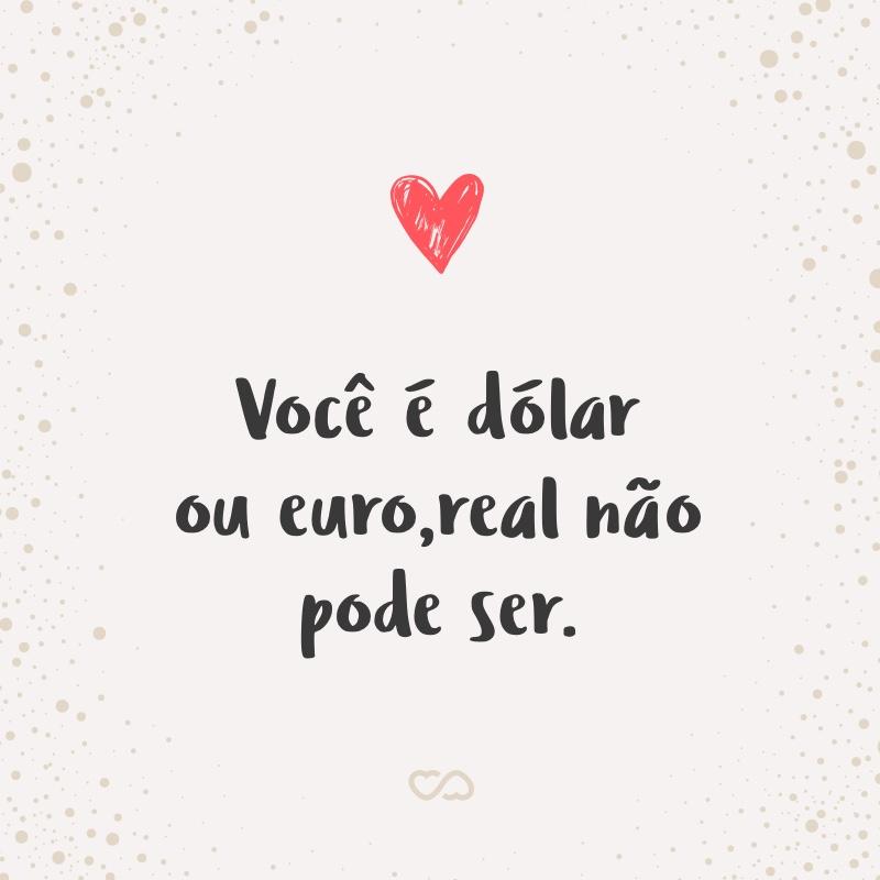 Frase de Amor - Você é dólar ou euro, real não pode ser.
