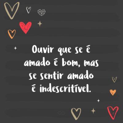 Frase de Amor - Ouvir que se é amado é bom, mas se sentir amado é indescritível.