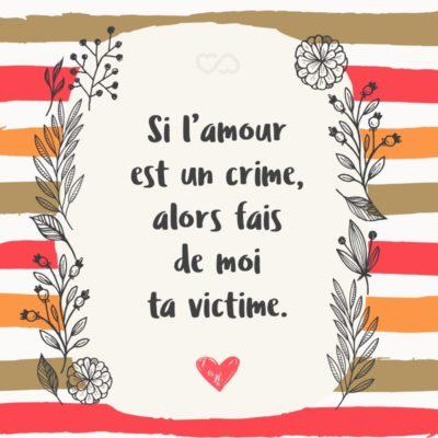 Frase de Amor - Si l'amour est un crime, alors fais de moi ta victime. (Se o amor é um crime, torne-me uma vitima.)