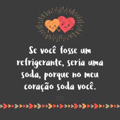 Frase de Amor - Se você fosse um refrigerante, seria uma soda, porque no meu coração soda você.