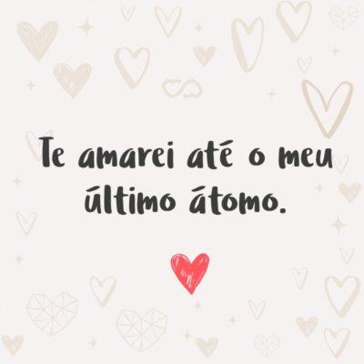 Te amarei até o meu último átomo.