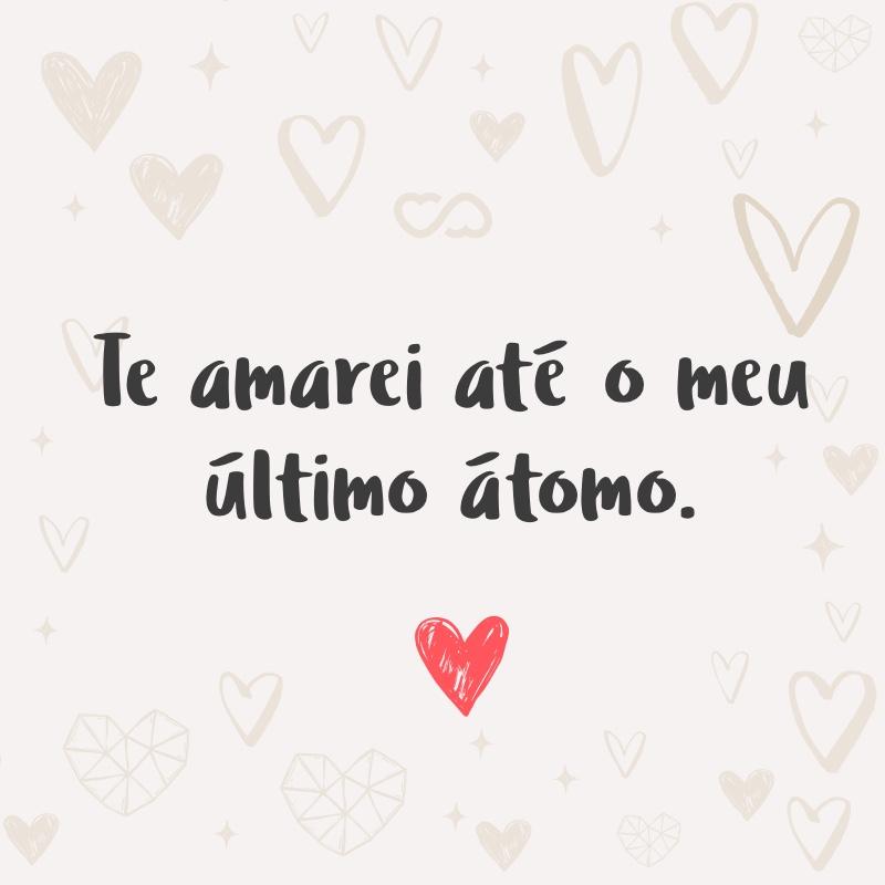 Frase de Amor - Te amarei até o meu último átomo.