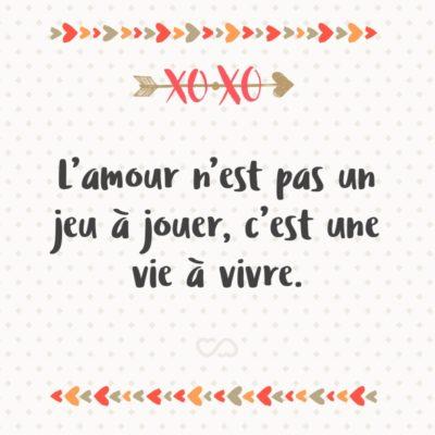 Frase de Amor - L'amour n'est pas un jeu à jouer, c'est une vie à vivre. (O amor não é um jogo a ser jogado, é uma vida a ser vivida.)
