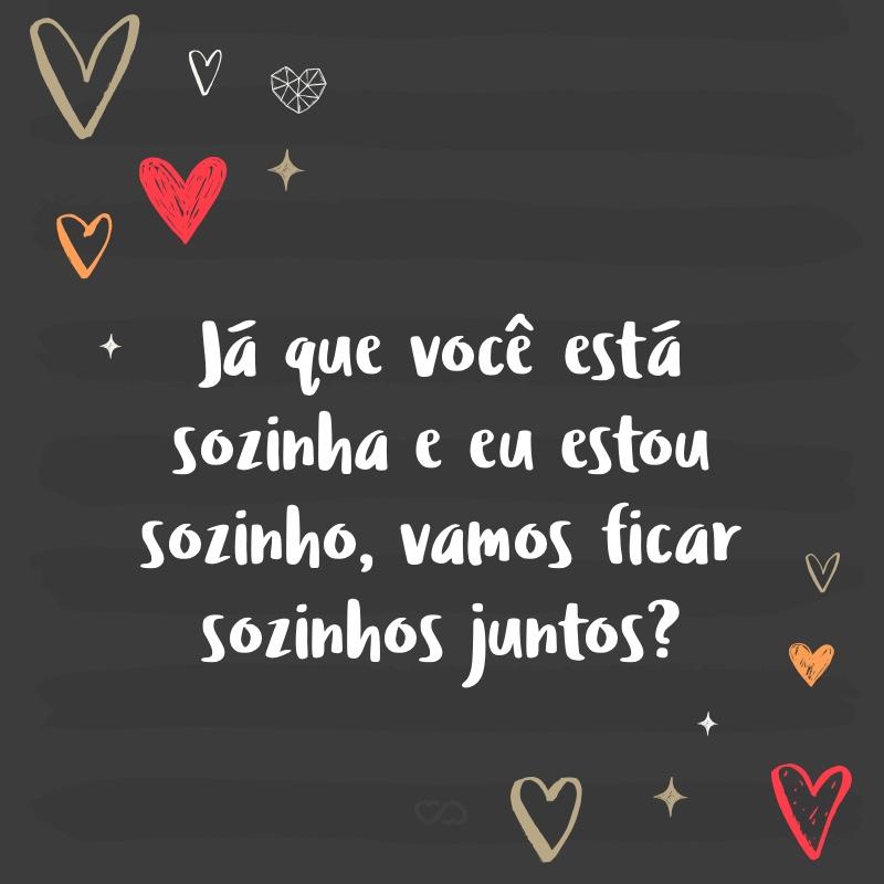 Frase de Amor - Já que você está sozinha e eu estou sozinho, vamos ficar sozinhos juntos?