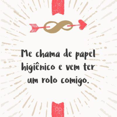 Frase de Amor - Me chama de papel higiênico e vem ter um rolo comigo.