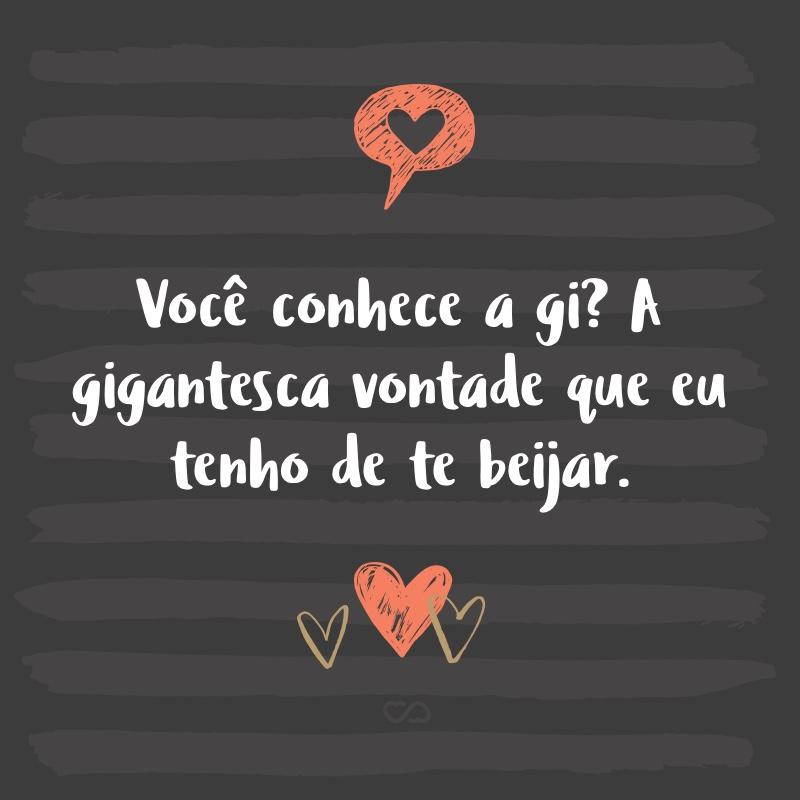 Frase de Amor - Você conhece a gi? A gigantesca vontade que eu tenho de te beijar.