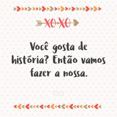 Frase de Amor - Você gosta de história? Então vamos fazer a nossa.