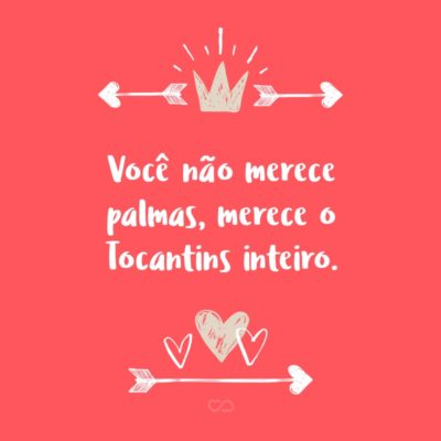 Frase de Amor - Você não merece palmas, merece o Tocantins inteiro.
