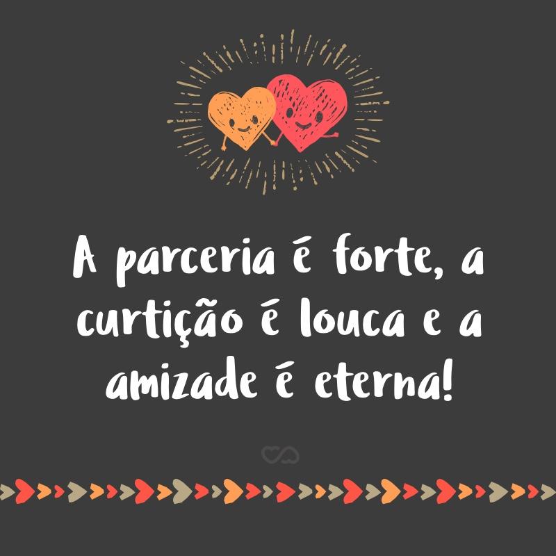 Frase de Amor - A parceria é forte, a curtição é louca e a amizade é eterna!