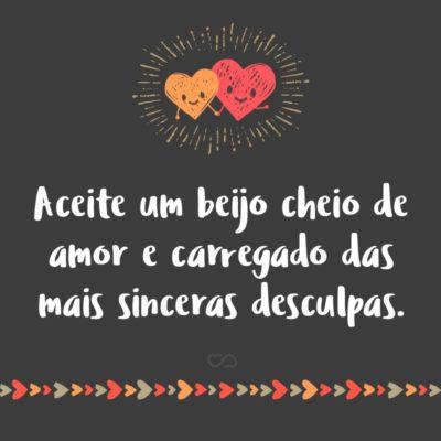 Frase de Amor - Aceite um beijo cheio de amor e carregado das mais sinceras desculpas.