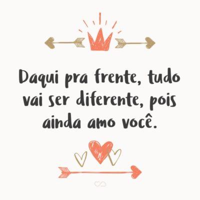 Frase de Amor - Daqui pra frente, tudo vai ser diferente, pois ainda amo você.
