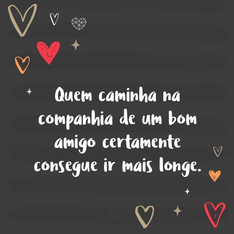 Frase de Amor - Quem caminha na companhia de um bom amigo certamente consegue ir mais longe.