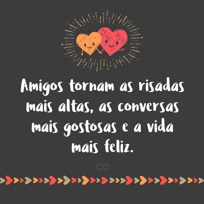 Frase de Amor - Amigos tornam as risadas mais altas, as conversas mais gostosas e a vida mais feliz.