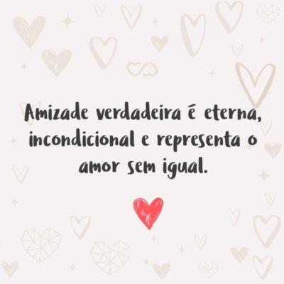 Frase de Amor - Amizade verdadeira é eterna, incondicional e representa o amor sem igual.