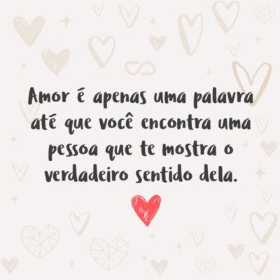 Frase de Amor - Amor é apenas uma palavra até que você encontra uma pessoa que te mostra o verdadeiro sentido dela.