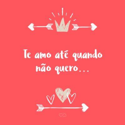 Frase de Amor - Te amo até quando não quero…