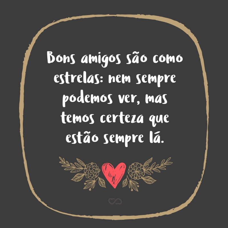 Frase de Amor - Bons amigos são como estrelas: nem sempre podemos ver, mas temos certeza que estão sempre lá.