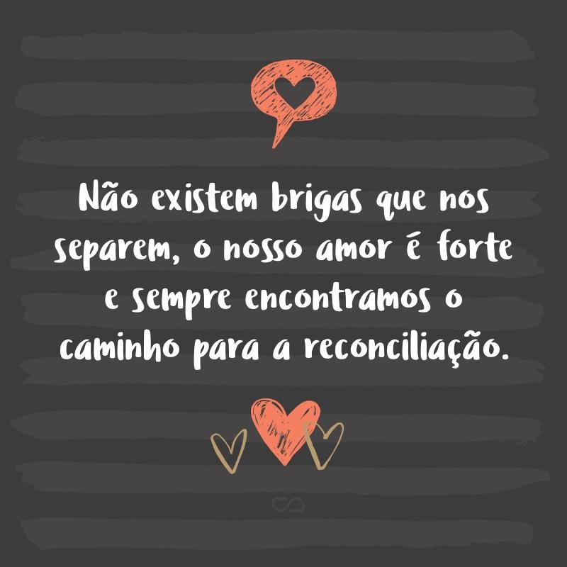 Frase de Amor - Não existem brigas que nos separem, o nosso amor é forte e sempre encontramos o caminho para a reconciliação.