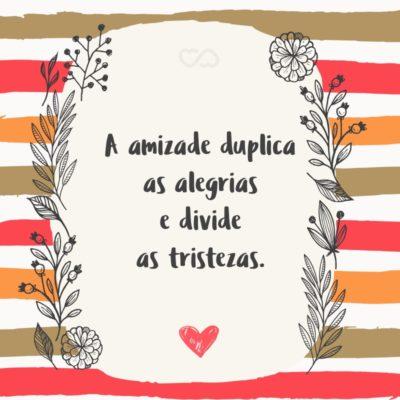 Frase de Amor - A amizade duplica as alegrias e divide as tristezas.