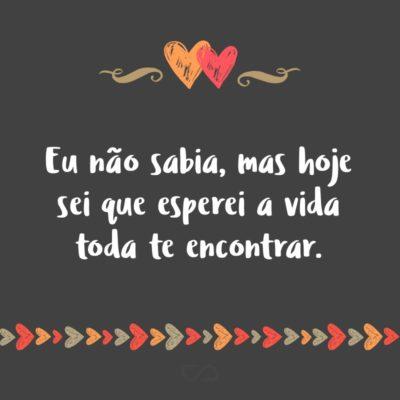 Frase de Amor - Eu não sabia, mas hoje sei que esperei a vida toda te encontrar.