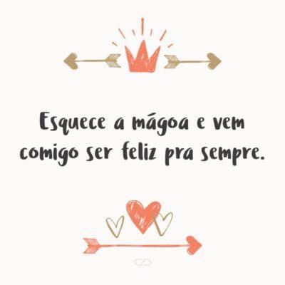 Frase de Amor - Esquece a mágoa e vem comigo ser feliz pra sempre.