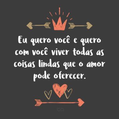 Frase de Amor - Eu quero você e quero com você viver todas as coisas lindas que o amor pode oferecer.