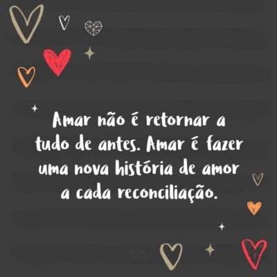 Frase de Amor - Amar não é retornar a tudo de antes. Amar é fazer uma nova história de amor a cada reconciliação.